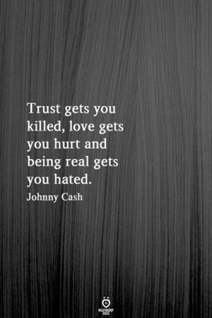 Johnny Cash: Trust gets you  killed, love gets  you hurt and  being real gets  you hated.  Johnny Cash