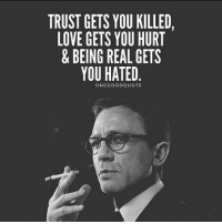 Via @onegoodquote: TRUST GETS YOU KILLED,  LOVE GETS YOU HURT  & BEING REAL GETS  YOU HATED  ONE GOOD QUOTE Via @onegoodquote