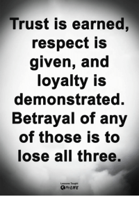 <3: Trust is earned,  respect is  given, and  loyalty is  demonstrated.  Betrayal of any  of those is to  lose all three.  Lessons Taught  By LIFE <3