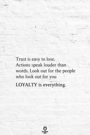 Who, Easy, and Speak: Trust is easy to lose.  Actions speak louder than  words. Look out for the people  who look out for you  LOYALTY is everything.  BELATIONGHIP  ES