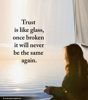 <3: Trust  is like glass,  once broken  it will never  be the same  again  fb.com/LessonsTaughtByLife <3