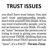 "trust issues: TRUST ISSUES  you don't have trust issues. You just  can't trust untrustworthy people.  don't trick yourself into doubt. Ifyou  can trust trustworthy people, you're  not as insecure as you think. it's only  an ""issue"" because the person you're  trying to trust is giving you reasons  not to trust THEM. thinking thatyou  shouldn't trust THAT person isn't an  ""issue"", it's a FACT! Horacio Jones"