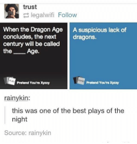 Memes, 🤖, and Pretenders: trust  legalwifi Follow  When the Dragon Age  A suspicious lack of  concludes, the next  dragons.  century will be called  the  Age.  Pretend You're Xyzzy  Pretend You're Xyzzy  rainy kin:  this was one of the best plays of the  night  Source: rainykin Ahahahhahahah -Callie