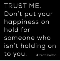 Memes, Happiness, and 🤖: TRUST ME  Don't put your  happiness on  hold for  someone who  isn't holding on  to you  #Trent Shelton Trust me.