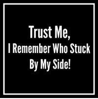 Trust Me  I Remember Who Stuck  By My Side!