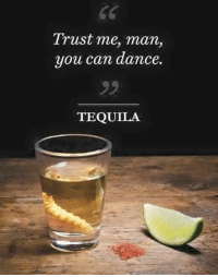 Tequila: Trust me, man,  you can dance.  TEQUILA