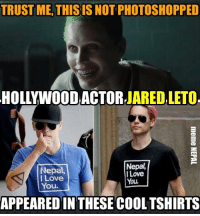 This is something to be shared !! -Hollywood Actor,Director, singer, Song-writer Jared Leto !!  His recent movie, Suicide Squad(released yesterday) in which he played a role of Joker is running successfully in Cinemas Worldwide !  He hasn't visited Nepal Yet, & see the Love for this country !!: TRUST ME, THISIS NOT PHOTOSHOPPED  HOLLYWOOD ACTOR  JARED LETO  Nepal,  Nepal,  I Love  I Love  You.  You.  APPEARED IN THESE COOLTSHIRTS This is something to be shared !! -Hollywood Actor,Director, singer, Song-writer Jared Leto !!  His recent movie, Suicide Squad(released yesterday) in which he played a role of Joker is running successfully in Cinemas Worldwide !  He hasn't visited Nepal Yet, & see the Love for this country !!
