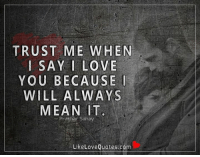 Trust me when I say I love you because I will always mean it.: TRUST ME WHEN  SAY I LOVE  YOU BECAUSE I  WILL ALWAYS  MEAN IT  Prakhar Sahay  Like Love Quotes.com Trust me when I say I love you because I will always mean it.