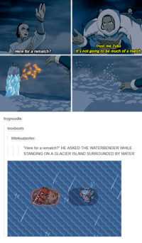 """Waterbenders: Trust me Zuko  It's not going to be much of a match  Here for a rematch?  frog noodle  leos boots  littlekoalaotter:  """"Here for a rematch?"""" HE ASKED THE WATERBENDER WHILE  STANDING ON A GLACIER ISLAND SURROUNDED BY WATER"""