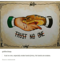 Dank, Snake, and Snakes: TRUST NO  gotitforcheap:  trust no one, especially snake hands jimmy, his hands are snakes.  Source: shelovesink