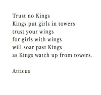 Girls, Watch, and Wings: Trust no Kings  Kings put girls in towers  trust your wingS  for girls with wings  will soar past Kings  as Kings watch up from towers.  Atticus