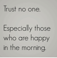 trust no one: Trust no one  Especially those  who are happy  in the morning