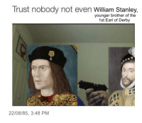 If only Richard III had had access to a rich repository of historical memes prior to the Battle of Bosworth: Trust nobody not even  William Stanley,  younger brother of the  1st Earl of Derby  22/08/85, 3:48 PM If only Richard III had had access to a rich repository of historical memes prior to the Battle of Bosworth