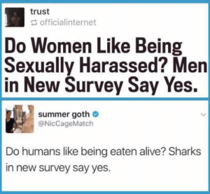I have been laughing for the last 10 minutes by UnwantedTachyon FOLLOW HERE 4 MORE MEMES.: trust  officialinternet  Do Women Like Being  Sexually Harassed? Men  in New Survey Say Yes,  summer goth Ф  @NicCageMatch  Do humans like being eaten alive? Sharks  in new survey say yes I have been laughing for the last 10 minutes by UnwantedTachyon FOLLOW HERE 4 MORE MEMES.