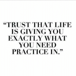 "Life, You, and What: ""TRUST THAT LIFE  IS GIVING YOU  EXACTLY WHAT  YOU NEED  PRACTICE IN."