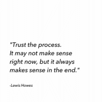 "Trust the process 🙌: ""Trust the process.  It may not make sense  right now, but it always  makes sense in the end.""  -Lewis Howes Trust the process 🙌"