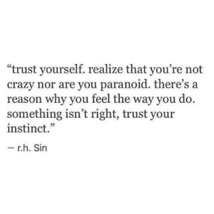 "instinct: ""trust yourself. realize that you're not  crazy nor are you paranoid. there's a  reason why you teel the way you do.  something isn't right, trust your  instinct.""  r.h. Sin"