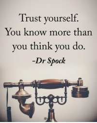 Type YES if you agree. Trust yourself. You know more than you think you do. - Dr Spock powerofpositivity: Trust yourself.  You know more than  you think you do  Dr Spock Type YES if you agree. Trust yourself. You know more than you think you do. - Dr Spock powerofpositivity