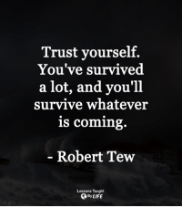 <3: Trust yourself.  You've survived  a lot, and you'll  survive whatever  is coming.  Robert Tew  Lessons Taught  OByLIFE <3