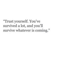 "Trust, Whatever, and Coming: ""Trust yourself. You've  survived a lot, and you'll  survive whatever is coming."""