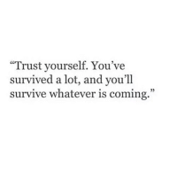 "Trust, Whatever, and Coming: ""Trust yourself. You've  survived a lot, and you'll  survive whatever is coming."