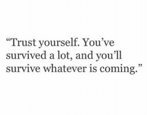 """Trust, Whatever, and Coming: Trust yourself. You've  survived a lot, and you'll  survive whatever is coming.""""  05"""