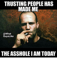 ass hole: TRUSTING PEOPLE HAS  MADE ME  @What  GuysLike  THE ASSHOLE IAM TODAY