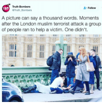 """Memes, 🤖, and Gop: Truth Bombers  Follow  TBS  @Truth Bombers  A picture can say a thousand words. Moments  after the London muslim terrorist attack a group  of people ran to help a victim. One didn't. Damnnnnnnnbbbbbb politicians gop conservative republican liberal democrat libertarian Trump christian feminism atheism Sanders Clinton America patriot muslim bible religion quran lgbt government feminism abortion traditional capitalism 🎀🎀🎀🎀🎀🎀 - Follow my main! @guns_are_fun_ ✨✨✨✨✨✨ - Tag your friends 💝💝💝💝💝💝 - """"It will change. We will have so much winning if I get elected that you may get bored"""