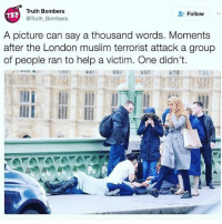 Conservative, Usa, and Add: Truth Bombers  Follow  TBS  Truth Bombers  A picture can say a thousand words. Moments  after the London muslim terrorist attack a group  of people ran to help a victim. One didn't. Yes there was an attack in London today THAT IS BELIEVED TO BE A RADICAL MUSILM TERRORIST SHARIA LAW LOVING LOONEY TUNE. Take a look at this picture taken today. We have a Muslim woman walking right by an injured victim... and y'all want to letthemin ... sad. Please say a prayer for those injured and for the families of those killed. londonattack london terrorism isisniggas liberals libbys democraps liberallogic liberal ccw247 conservative constitution presidenttrump resist stupidliberals merica america stupiddemocrats donaldtrump trump2016 patriot trump yeeyee presidentdonaldtrump draintheswamp makeamericagreatagain trumptrain maga Add me on Snapchat and get to know me. Don't be a stranger: thetypicallibby Partners: @theunapologeticpatriot 🇺🇸 @too_savage_for_democrats 🐍 @thelastgreatstand 🇺🇸 @always.right 🐘 @keepamerica.usa ☠️ @republicangirlapparel 🎀 TURN ON POST NOTIFICATIONS! Make sure to check out our joint Facebook - Right Wing Savages Joint Instagram - @rightwingsavages Joint Twitter - @wethreesavages