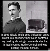 Memes, Radio, and Control: Truth Free.com  In 1898 Nikola Tesla once tricked an entire  crowd into believing they could control a  toy boat by shouting commands he had  in fact invented Radio Control and was  piloting the boat himself. Random tesla fact😆