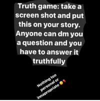 Ok honestly I don't know how to put this on our story but yeah💩~Rainacorn: Truth game: take a  screen shot and put  this on your story.  Anyone can dm you  a question and you  have to answer it  truthfully Ok honestly I don't know how to put this on our story but yeah💩~Rainacorn