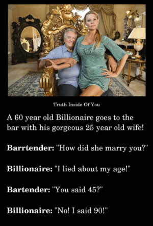 "Memes, Gorgeous, and Wife: Truth Inside Of You  A 60 year old Billionaire goes to the  bar with his gorgeous 25 year old wife!  Barrtender: ""How did she marry you?""  Billionaire: ""I lied about my age!""  Bartender: ""You said 45?""  Billionaire: ""No! I said 90!"" Hilarious..!! :D :P"