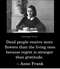 Quote from Anne Frank's diary.: Truth Inside Of You  Dead people receive  flowers than the living ones  because regret is stronger  more  than gratitude.  Anne Frank Quote from Anne Frank's diary.