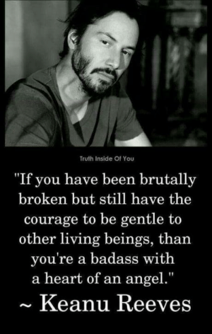 """omg-humor:This guy shall not be put on upload quota limitations..!!: Truth Inside Of You  """"If you have been brutally  broken but still have the  courage to be gentle to  other living beings, than  you're a badass with  a heart of an angel.""""  Keanu Reeves omg-humor:This guy shall not be put on upload quota limitations..!!"""