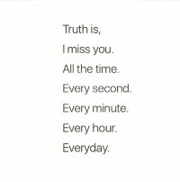 Truth is  I miss you.  All the time.  Every second  Every minute.  Every hour.  Everyday.