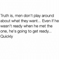 play around: Truth is, men don't play around  about what they want... Even if he  wasn't ready when he met the  one, he's going to get ready...  Quickly