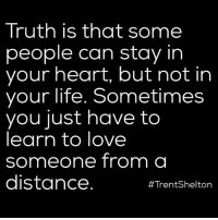 Life, Love, and Memes: Truth is that some  people can stay in  your heart, but not in  your life. Sometimes  you just have to  learn to love  someone from a  distance  #Trent Shelton Not everyone can go with you.