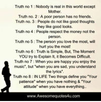 """Definately: Truth no 1 Nobody is real in this world except  Mother.  Truth no. 2 A poor person has no friends.  Truth no. 3 People do not like good thoughts  they like good looks.  Truth no 4 People respect the money not the  person  Truth no 5 The person you love the most, will  hurt you the most!  Truth no 6 Truth is Simple, But, The Moment  YOU try to Explain lt, it Becomes Difficult.  Truth no 7 When you are happy you enjoy the  music"""", but """"when you are sad, you understand  the lyrics"""".  Truth no 8 IN LIFE Two things define you """"Your  patience"""" when you have nothing & """"Your  attitude"""" when you have everything.  www.Awesomequotes4u.com"""