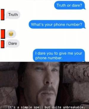 i dare you: Truth or dare?  Truth  What's your phone number?  Dare  I dare you to give me your  phone number.  It's a simple spell but quite unbreakable.