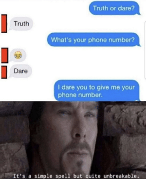 .: Truth or dare?  Truth  What's your phone number?  Dare  I dare you to give me your  phone number.  It's a simple spell but quite unbreakable .