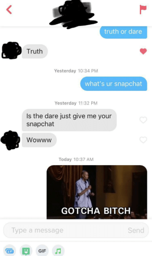 inspired by the other guy who did this, full credit to him and waiting on my unmatch: truth or dare  Truth  Yesterday 10:34 PM  what's ur snapchat  Yesterday 11:32 PM  Is the dare just give me your  snapchat  Wowww  Today 10:37 AM  GOTCHA BITCH  Type a message  Send  GIF inspired by the other guy who did this, full credit to him and waiting on my unmatch