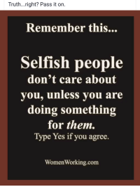 Thanks Grandma, almost forgot the literal definition of selfishness.: Truth...right? Pass it on.  Remember this  Selfish people  don't care about  you, unless you are  doing something  for them.  Type Yes if you agree.  Women Working.com Thanks Grandma, almost forgot the literal definition of selfishness.