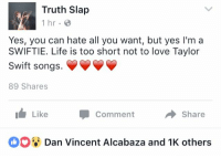 Life, Love, and Taylor Swift: Truth Slap  1 hr.  Yes, you can hate all you want, but yes I'm a  SWIFTIE. Life is too short not to love Taylor  Swift songs.  89 Shares  Like  Comment A Share  Dan Vincent Alcabaza and 1K others Dear admin of Truth Slap, I will find you and I will marry you and I will offer my liver to you.  - Ivette