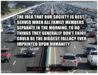 #Truth:  #Truth Teller  THE IDEA THAT OUR SOCIETY IS BEST  SERVED WHEN ALL FAMILY MEMBERS  SEPARATE IN THE MORNING, TO DO  THINGS THEY GENERALLY DON'T ENJOY  COULD BE THE BIGGEST FALLACY EVER  IMPRINTED UPON HUMANITY  -Jason Christoff #Truth