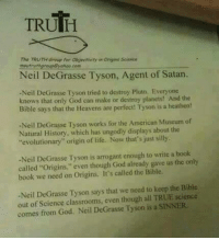 "Check out our secular apparel shop! http://wflatheism.spreadshirt.com/: TRUTH  Thir TRUTHGoup for abjerrivity in onsinr Science  Neil DeGrasse Tyson, Agent of Satan.  -Neil DeGrasse Tyson tried to destoy Pluto. Everyone  knows that only God can make or destray planets! And the  Bible says that the Heavens are perfect Tyson is a heathen!  -Neil DeGrasse Tyson works for the American Museum of  Natural History, which has ungodly displays about the  evolution  origin of life. Now that's just silly.  Neil DeGrasse Tyson is arrogant enough to write a book  called ""origins,"" even though God already gave us the only  book we need on Origins, It's called the Bible.  -Neil DeGrasse Tyson says that we need to keep the Bible  out of Science classrooms, even though all TRUE seience  comes from God. Neil DeGrasse Tyson is a SINNER Check out our secular apparel shop! http://wflatheism.spreadshirt.com/"