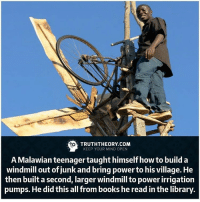 Memes, Library, and Libraries: TRUTHTHEORY.COM  KEEP YOUR MIND OPEN  A Malawian teenager taught himself how to build a  windmill out of junk and bring power to his village. He  then built a second, larger windmill to power irrigation  pumps. He did this all from books he read inthe library Respect☝