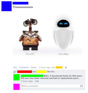 Tru-Ehttp://meme-rage.tumblr.com: Truuuuuuuuuuu  WALL-E  I'm a Mac.  I'm a PC.  Like - Comment - Share - 5 hours ago near  and  like this.  WALL-E functioned freely for 800 years.  EVE was shut down remotely and had no replacement parts...  2 hours ago - Like  Write a comment. Tru-Ehttp://meme-rage.tumblr.com