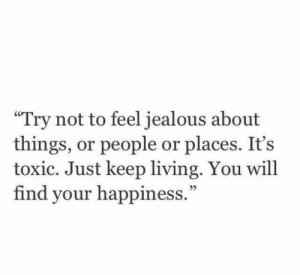 "your happiness: ""Try not to feel jealous about  things, or people or places. It's  toxic. Just keep living. You will  find your happiness."""