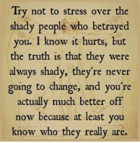 Girl Memes, Change, and Never: Try not to stress over the  shady people who betrayed  you. I know it hurts, but  the truth is that they were  always shady, they're never  going to change, and you're  actually much better off  now because at least you  know who they really are. #ByeByePast
