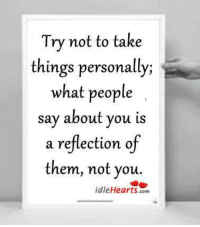 Hearts, Com, and Reflection: Try not to take  things personally;  what people  say about you is  a reflection of  them, not you.  idle Hearts com